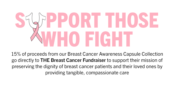 15% of proceeds from our Breast Cancer Awareness Capsule Collection go directly to THE Breast Cancer Fundraiser to support their mission of preserving the dignity of breast cancer patients and their loved ones by providing tangible, compassionate care.