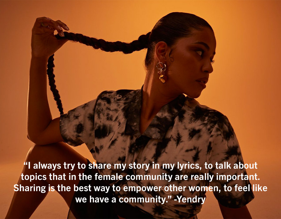 I always try to share my story in my lyrics, to talk about topics that in the female community are really important. Sharing is the best way to empower other women, to feel like we have a community. - Yendry.